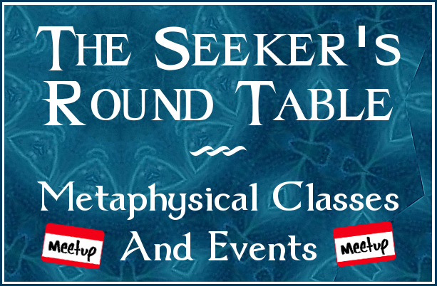The Seeker's Round Table MeetUp Group - Monthly Metaphysical Classes for psychics and wanna-bees